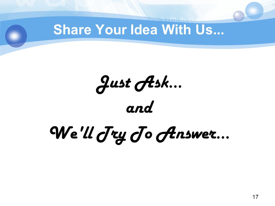 17 Share Your Idea With Us... Just Ask... and We ll Try To Answer...