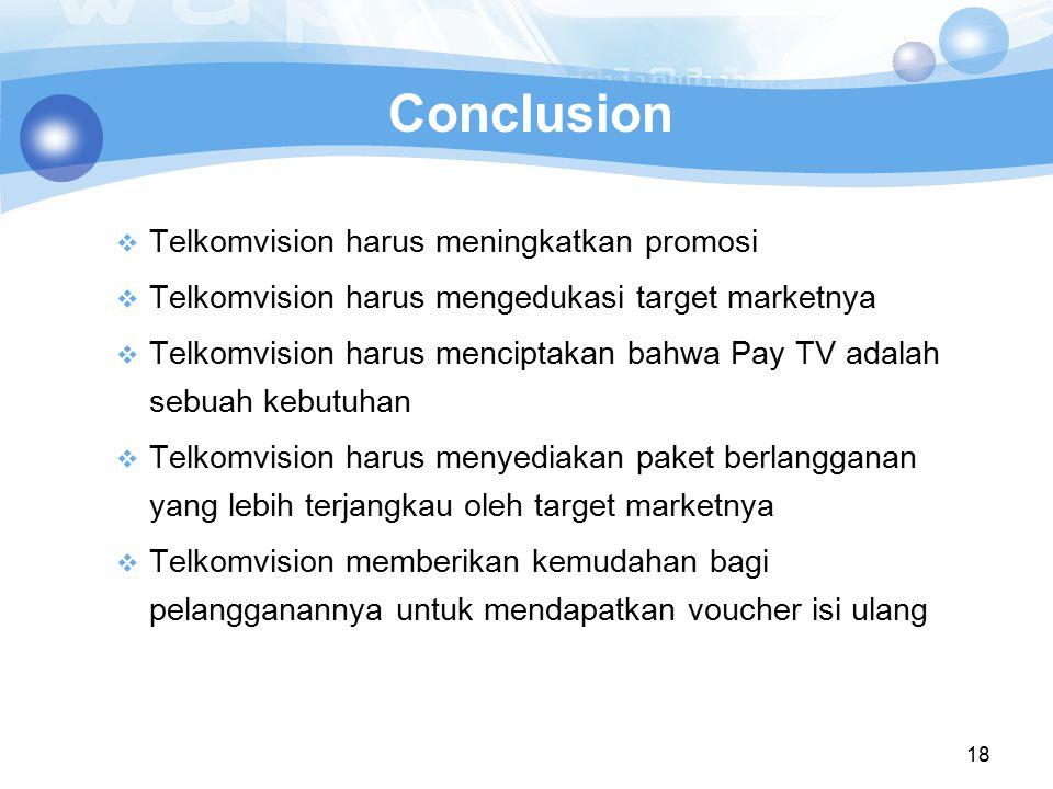 18 Conclusion  Telkomvision harus meningkatkan promosi  Telkomvision harus mengedukasi target marketnya  Telkomvision harus menciptakan bahwa Pay T