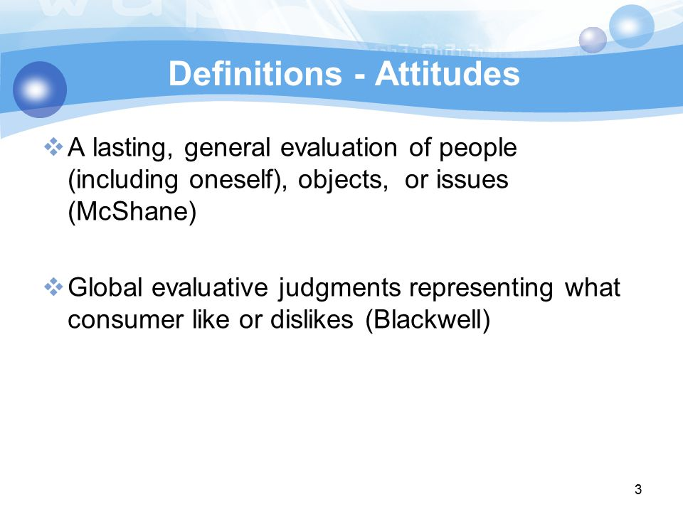 3 Definitions - Attitudes  A lasting, general evaluation of people (including oneself), objects, or issues (McShane)‏  Global evaluative judgments representing what consumer like or dislikes (Blackwell)‏ ‏