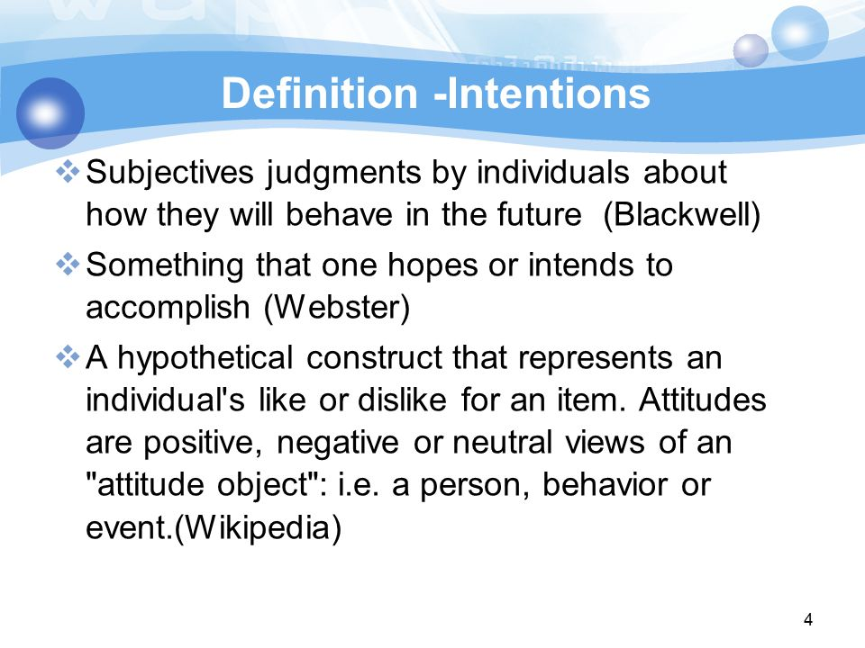 4 Definition -Intentions  Subjectives judgments by individuals about how they will behave in the future (Blackwell)  Something that one hopes or intends to accomplish (Webster)‏  A hypothetical construct that represents an individual s like or dislike for an item.