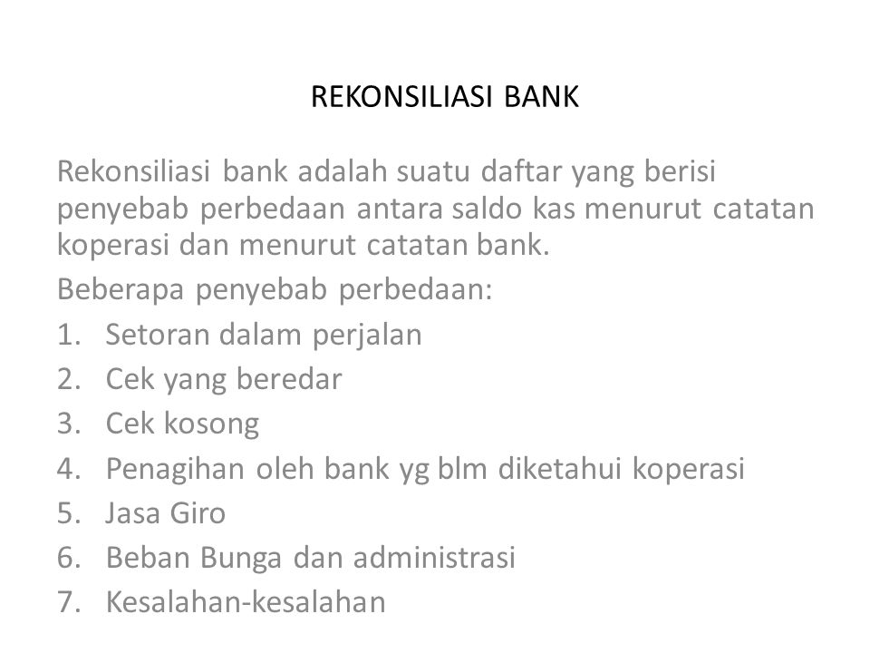 REKONSILIASI BANK Rekonsiliasi bank adalah suatu daftar yang berisi penyebab perbedaan antara saldo kas menurut catatan koperasi dan menurut catatan b
