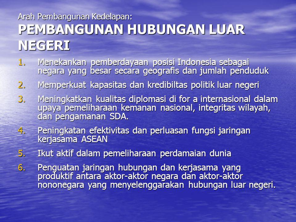 Arah Pembangunan Kedelapan: PEMBANGUNAN HUBUNGAN LUAR NEGERI 1.Menekankan pemberdayaan posisi Indonesia sebagai negara yang besar secara geografis dan