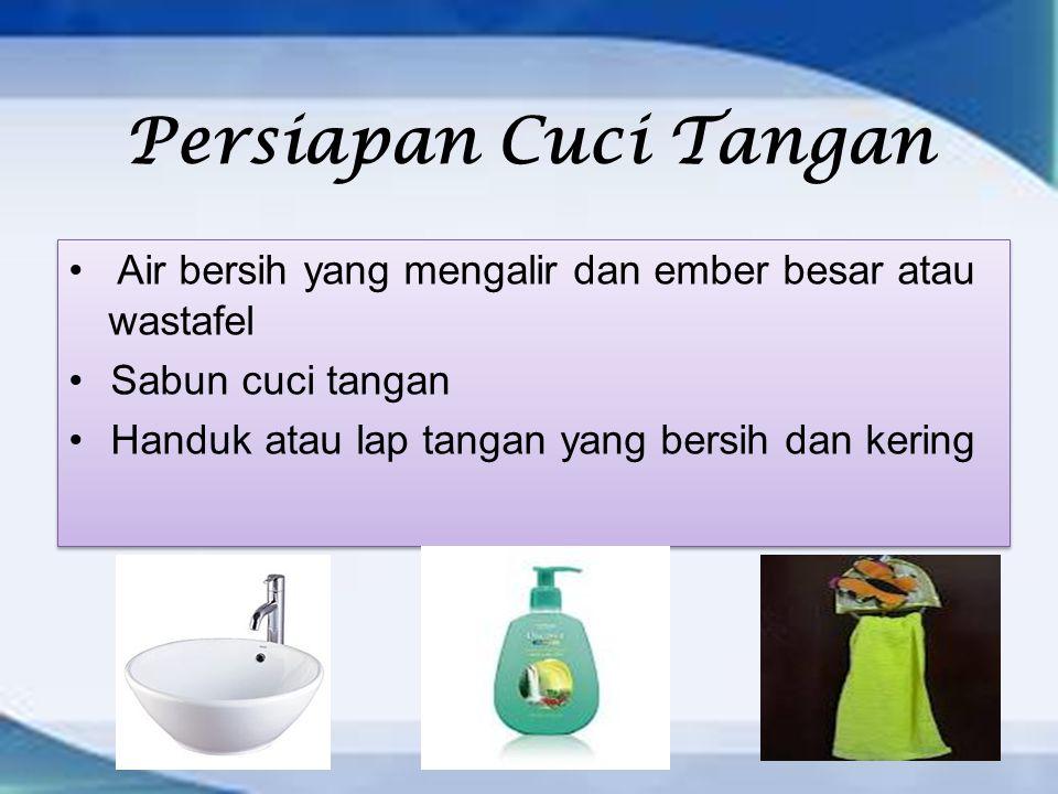 Persiapan Cuci Tangan Air bersih yang mengalir dan ember besar atau wastafel Sabun cuci tangan Handuk atau lap tangan yang bersih dan kering Air bersih yang mengalir dan ember besar atau wastafel Sabun cuci tangan Handuk atau lap tangan yang bersih dan kering