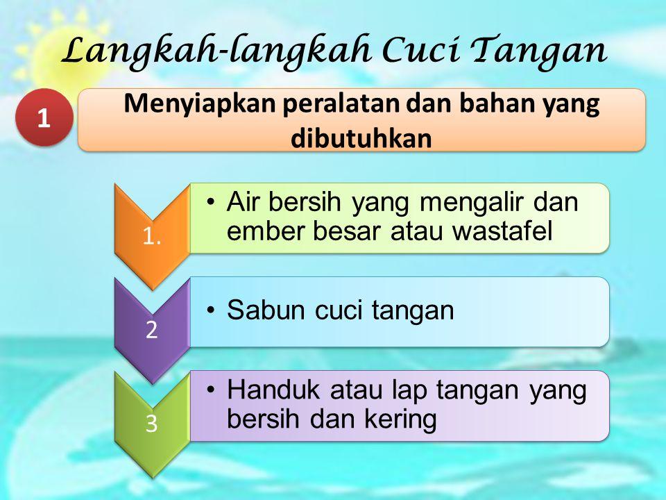 Langkah-langkah Cuci Tangan 1 1 Menyiapkan peralatan dan bahan yang dibutuhkan 1. Air bersih yang mengalir dan ember besar atau wastafel 2 Sabun cuci