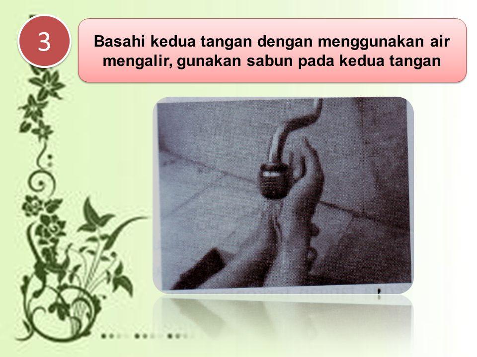 3 3 Basahi kedua tangan dengan menggunakan air mengalir, gunakan sabun pada kedua tangan