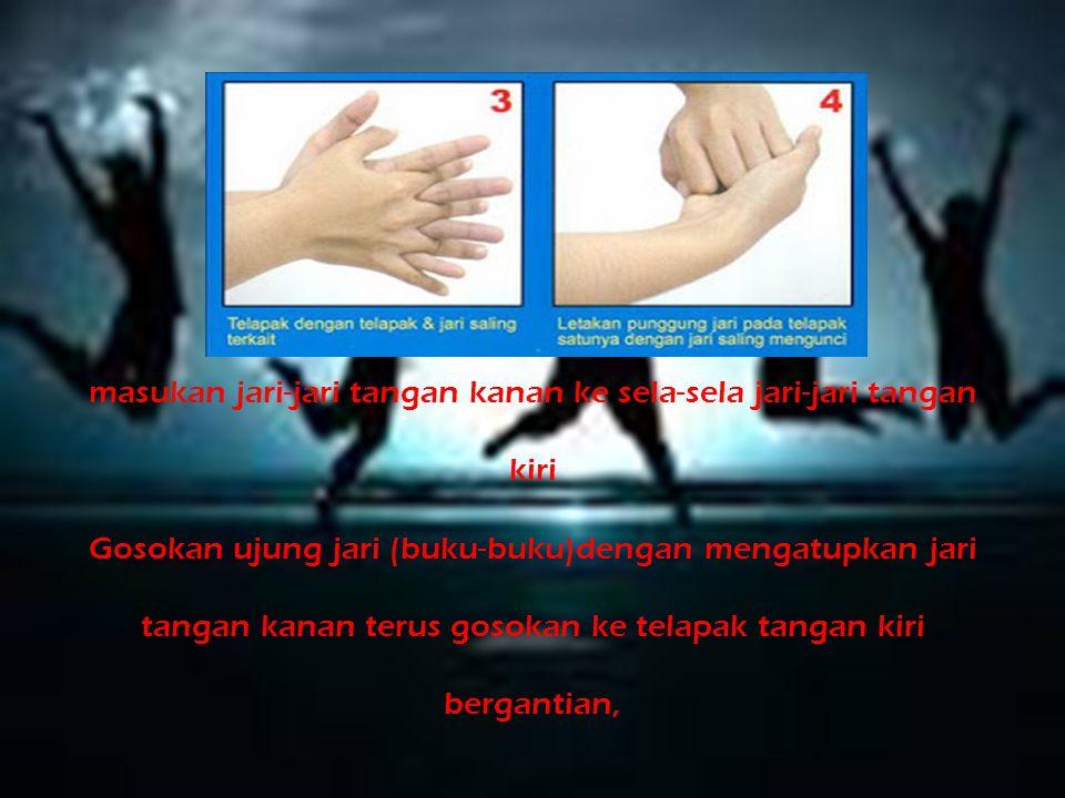 Basahi tangan sampai sepertiga lengan dibawah air mengalir Gosok bagian telapak tangan dengan telapak tangan satunya