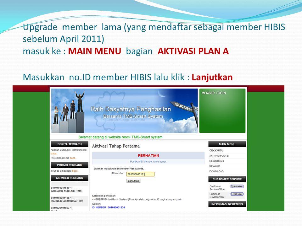Upgrade member lama (yang mendaftar sebagai member HIBIS sebelum April 2011) masuk ke : MAIN MENU bagian AKTIVASI PLAN A Masukkan no.ID member HIBIS l
