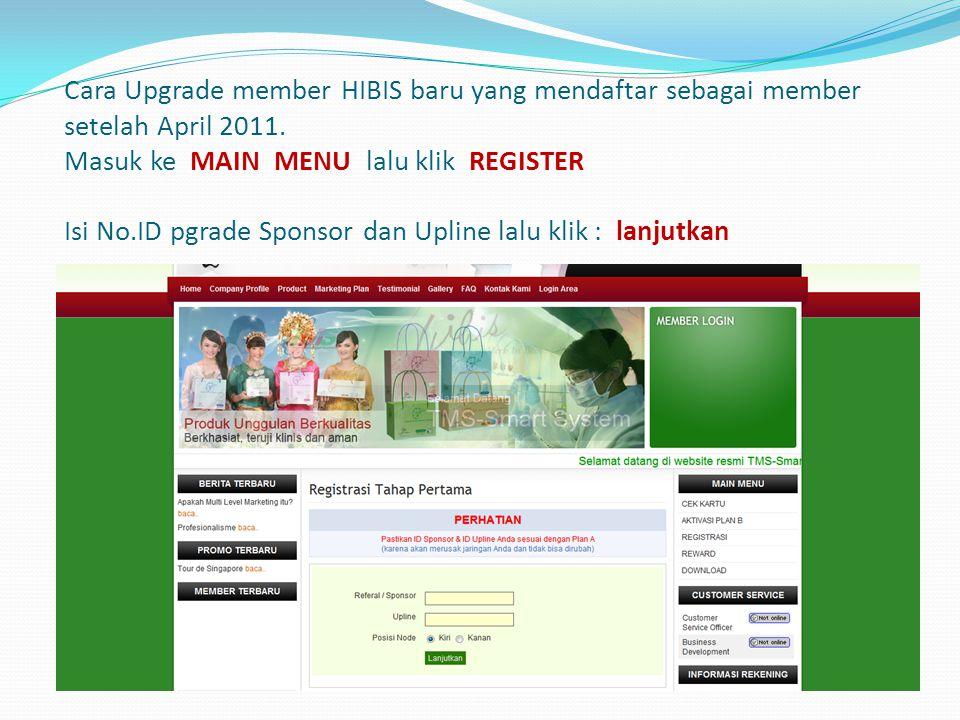 Cara Upgrade member HIBIS baru yang mendaftar sebagai member setelah April 2011. Masuk ke MAIN MENU lalu klik REGISTER Isi No.ID pgrade Sponsor dan Up