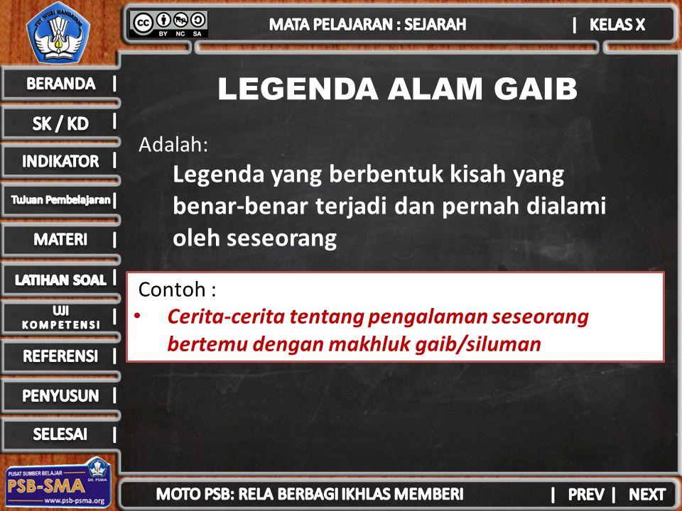 Contoh : Cerita-cerita tentang pengalaman seseorang bertemu dengan makhluk gaib/siluman LEGENDA ALAM GAIB Adalah: Legenda yang berbentuk kisah yang benar-benar terjadi dan pernah dialami oleh seseorang