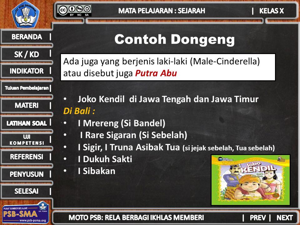 Contoh Dongeng Joko Kendil di Jawa Tengah dan Jawa Timur Di Bali : I Mrereng (Si Bandel) I Rare Sigaran (Si Sebelah) I Sigir, I Truna Asibak Tua (si jejak sebelah, Tua sebelah) I Dukuh Sakti I Sibakan Ada juga yang berjenis laki-laki (Male-Cinderella) atau disebut juga Putra Abu