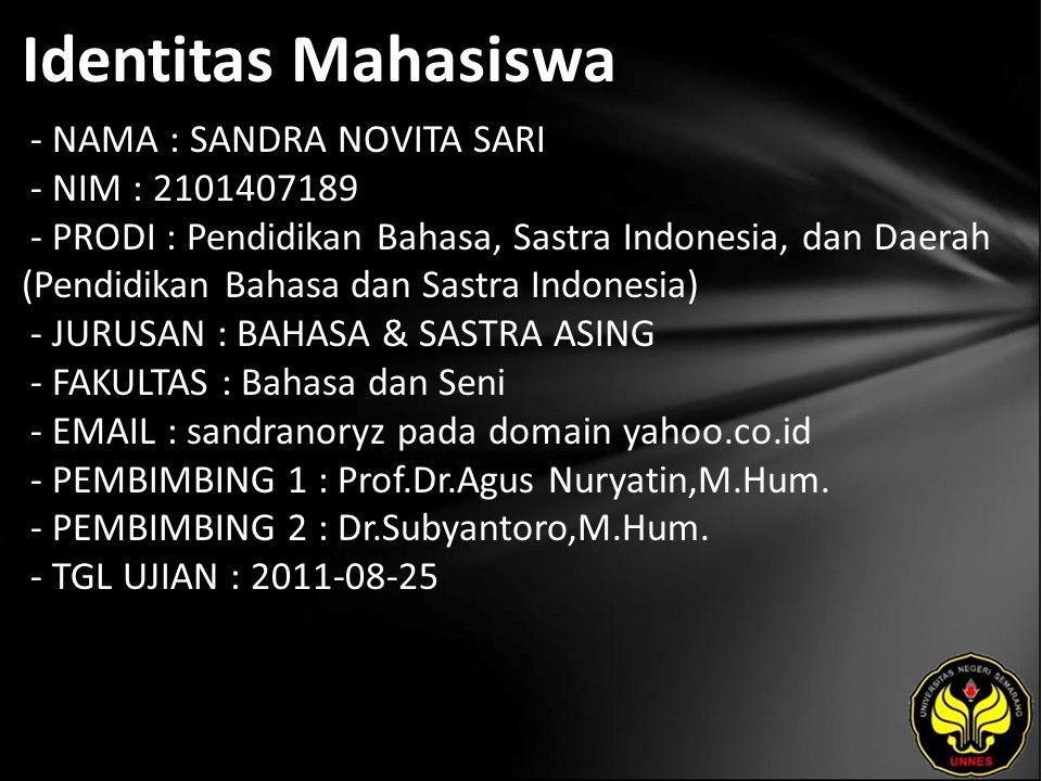 Identitas Mahasiswa - NAMA : SANDRA NOVITA SARI - NIM : 2101407189 - PRODI : Pendidikan Bahasa, Sastra Indonesia, dan Daerah (Pendidikan Bahasa dan Sastra Indonesia) - JURUSAN : BAHASA & SASTRA ASING - FAKULTAS : Bahasa dan Seni - EMAIL : sandranoryz pada domain yahoo.co.id - PEMBIMBING 1 : Prof.Dr.Agus Nuryatin,M.Hum.