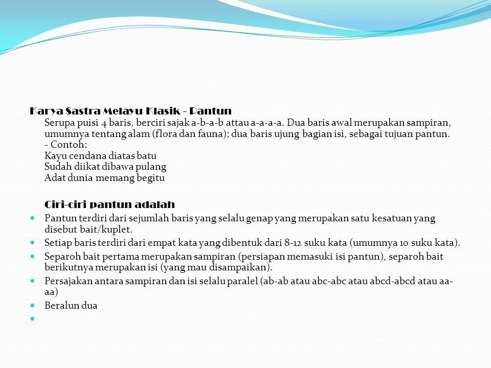 Karya Sastra Melayu Klasik - Pantun Serupa puisi 4 baris, berciri sajak a-b-a-b attau a-a-a-a. Dua baris awal merupakan sampiran, umumnya tentang alam