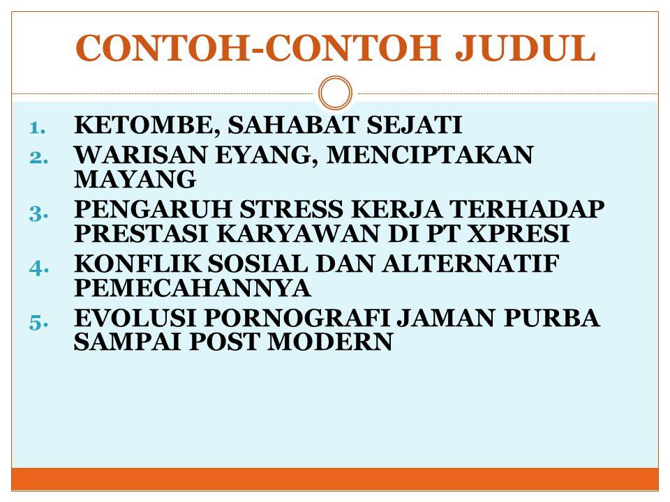 CONTOH-CONTOH JUDUL 1. KETOMBE, SAHABAT SEJATI 2. WARISAN EYANG, MENCIPTAKAN MAYANG 3. PENGARUH STRESS KERJA TERHADAP PRESTASI KARYAWAN DI PT XPRESI 4
