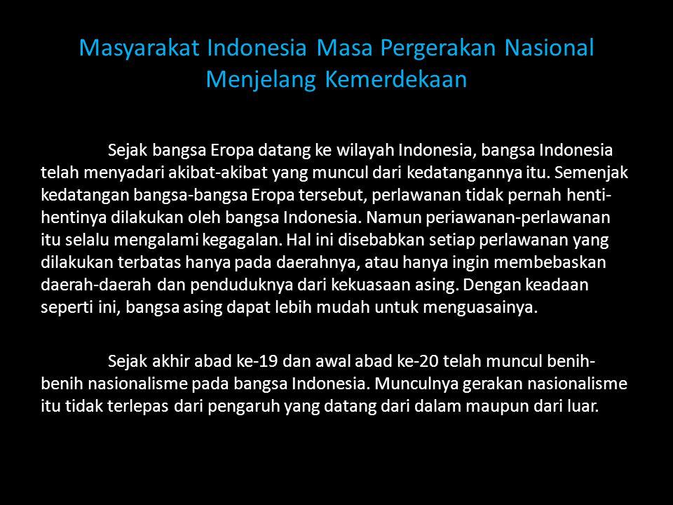 Masyarakat Indonesia Masa Pergerakan Nasional Menjelang Kemerdekaan Sejak bangsa Eropa datang ke wilayah Indonesia, bangsa Indonesia telah menyadari a
