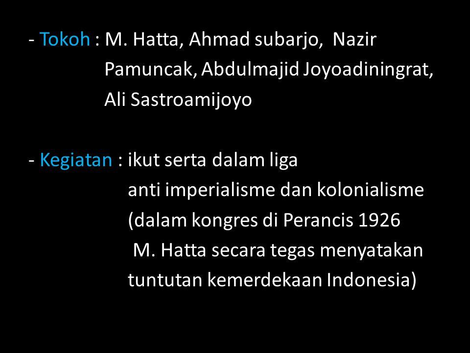 - Tokoh : M. Hatta, Ahmad subarjo, Nazir Pamuncak, Abdulmajid Joyoadiningrat, Ali Sastroamijoyo - Kegiatan : ikut serta dalam liga anti imperialisme d