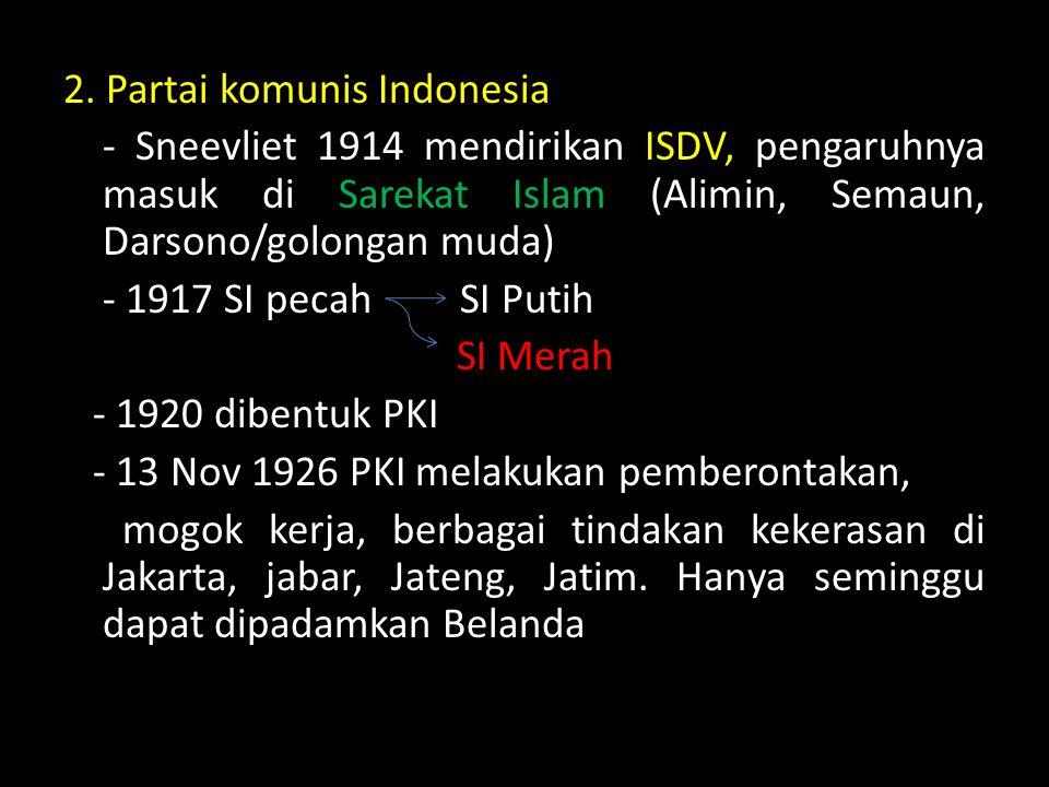 2. Partai komunis Indonesia - Sneevliet 1914 mendirikan ISDV, pengaruhnya masuk di Sarekat Islam (Alimin, Semaun, Darsono/golongan muda) - 1917 SI pec