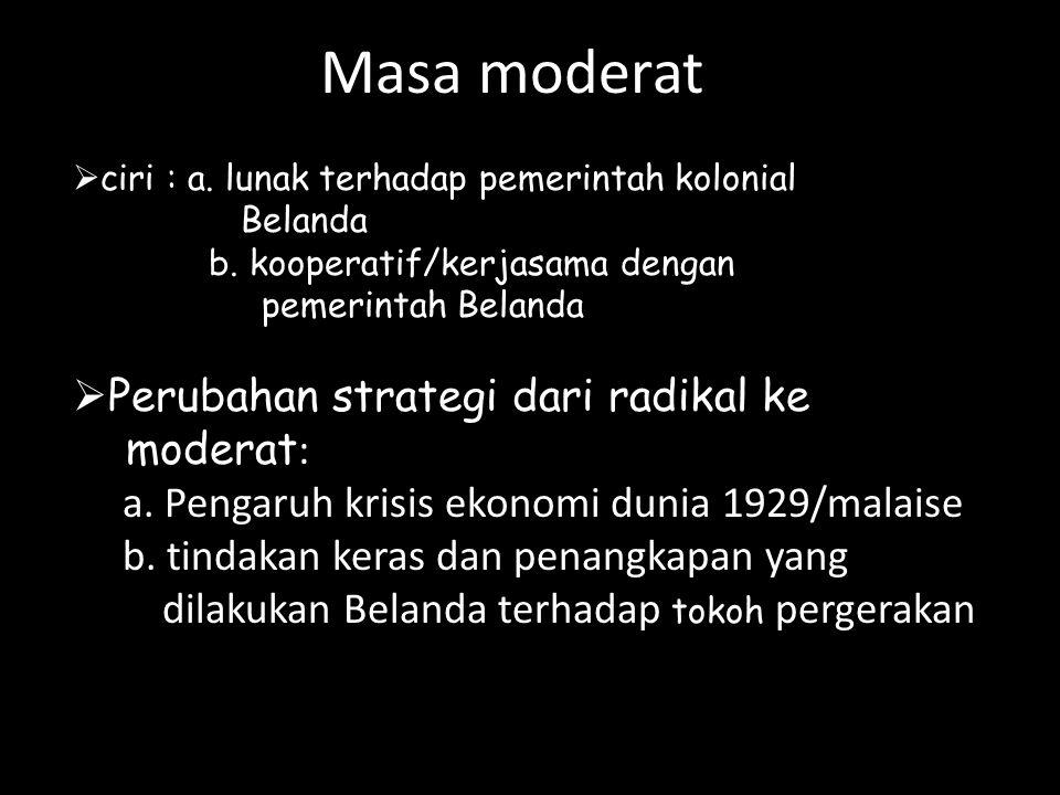 Masa moderat  ciri : a. lunak terhadap pemerintah kolonial Belanda b. kooperatif/kerjasama dengan pemerintah Belanda  Perubahan strategi dari radika