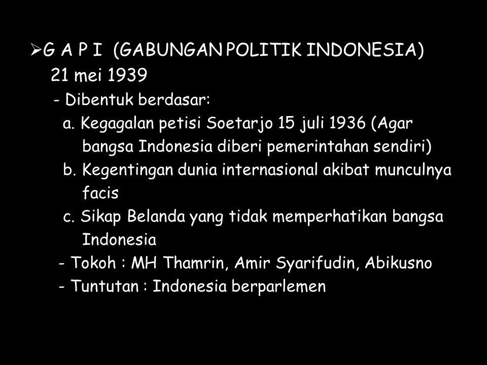  G A P I (GABUNGAN POLITIK INDONESIA) 21 mei 1939 - Dibentuk berdasar: a. Kegagalan petisi Soetarjo 15 juli 1936 (Agar bangsa Indonesia diberi pemeri