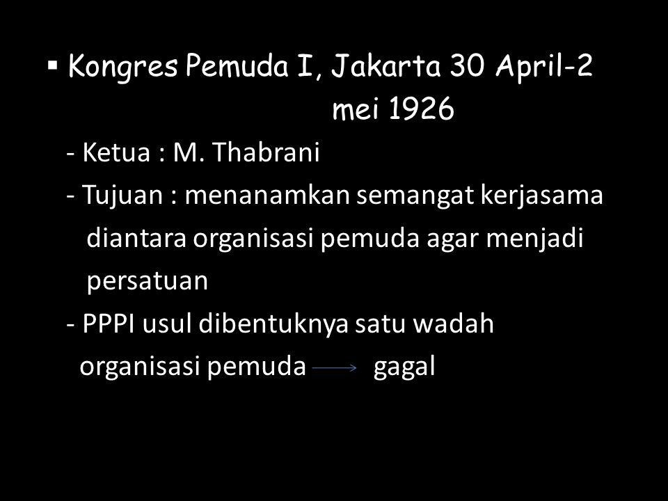  Kongres Pemuda I, Jakarta 30 April-2 mei 1926 - Ketua : M. Thabrani - Tujuan : menanamkan semangat kerjasama diantara organisasi pemuda agar menjadi