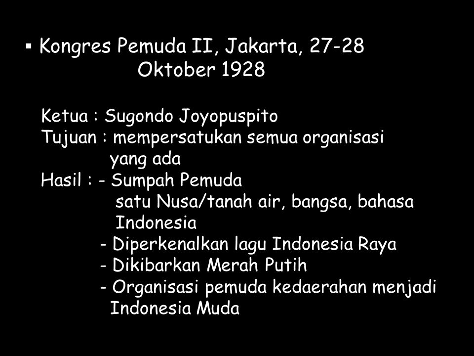  Kongres Pemuda II, Jakarta, 27-28 Oktober 1928 Ketua : Sugondo Joyopuspito Tujuan : mempersatukan semua organisasi yang ada Hasil : - Sumpah Pemuda