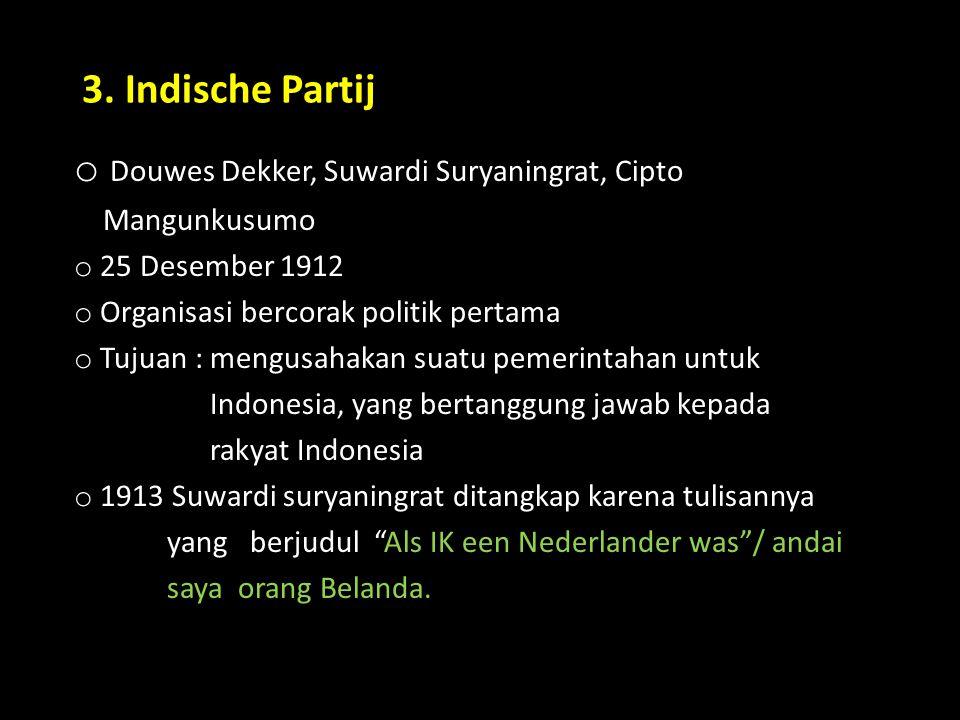 3. Indische Partij o Douwes Dekker, Suwardi Suryaningrat, Cipto Mangunkusumo o 25 Desember 1912 o Organisasi bercorak politik pertama o Tujuan : mengu