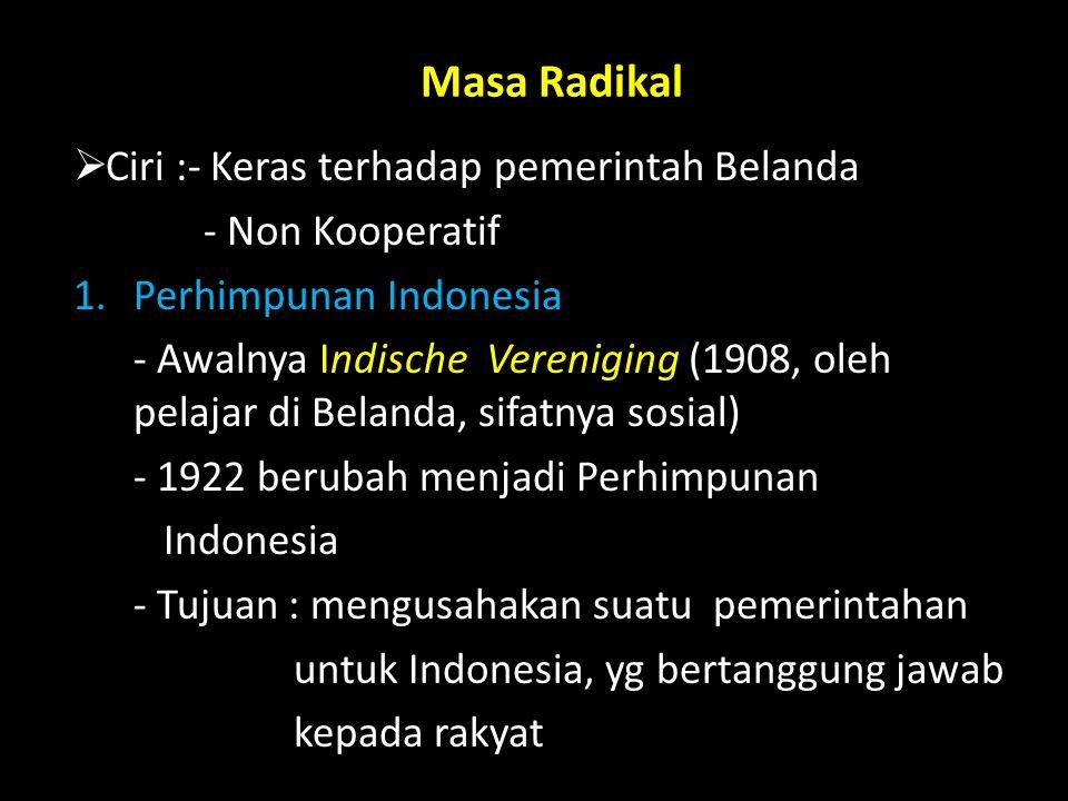 Masa Radikal  Ciri :- Keras terhadap pemerintah Belanda - Non Kooperatif 1.Perhimpunan Indonesia - Awalnya Indische Vereniging (1908, oleh pelajar di