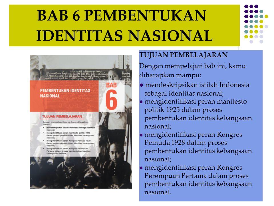 BAB 6 PEMBENTUKAN IDENTITAS NASIONAL TUJUAN PEMBELAJARAN Dengan mempelajari bab ini, kamu diharapkan mampu: mendeskripsikan istilah Indonesia sebagai