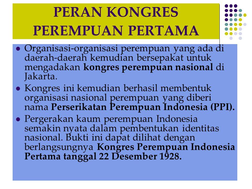 PERAN KONGRES PEREMPUAN PERTAMA Organisasi-organisasi perempuan yang ada di daerah-daerah kemudian bersepakat untuk mengadakan kongres perempuan nasional di Jakarta.