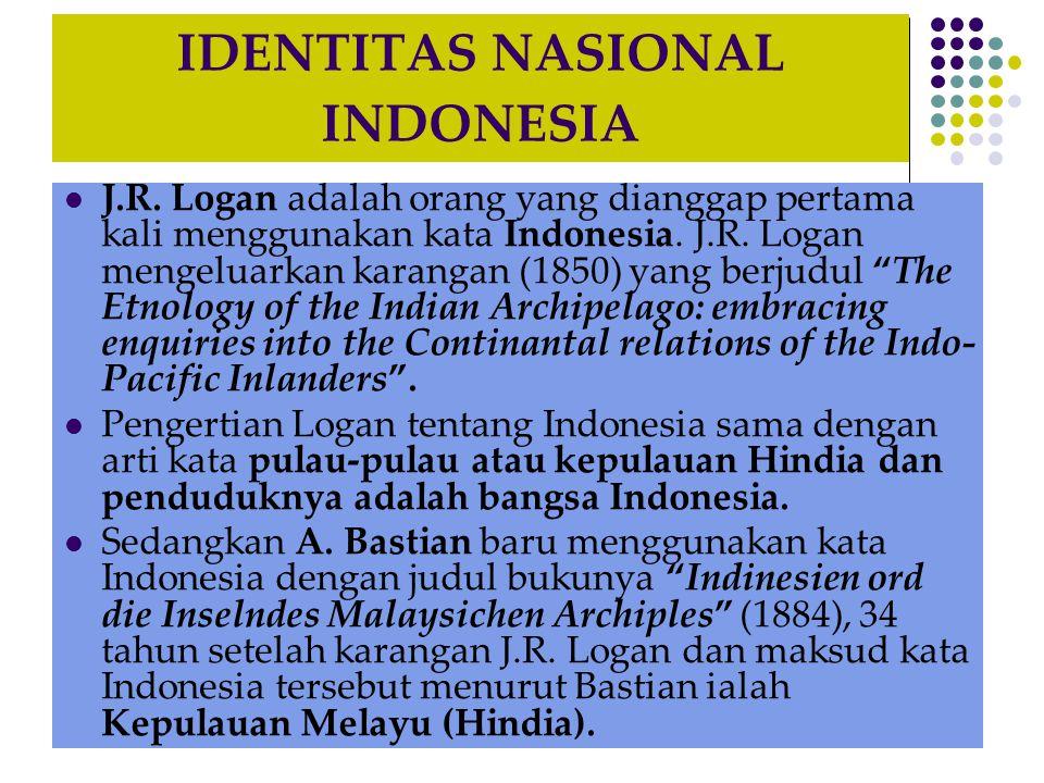 IDENTITAS NASIONAL INDONESIA J.R. Logan adalah orang yang dianggap pertama kali menggunakan kata Indonesia. J.R. Logan mengeluarkan karangan (1850) ya