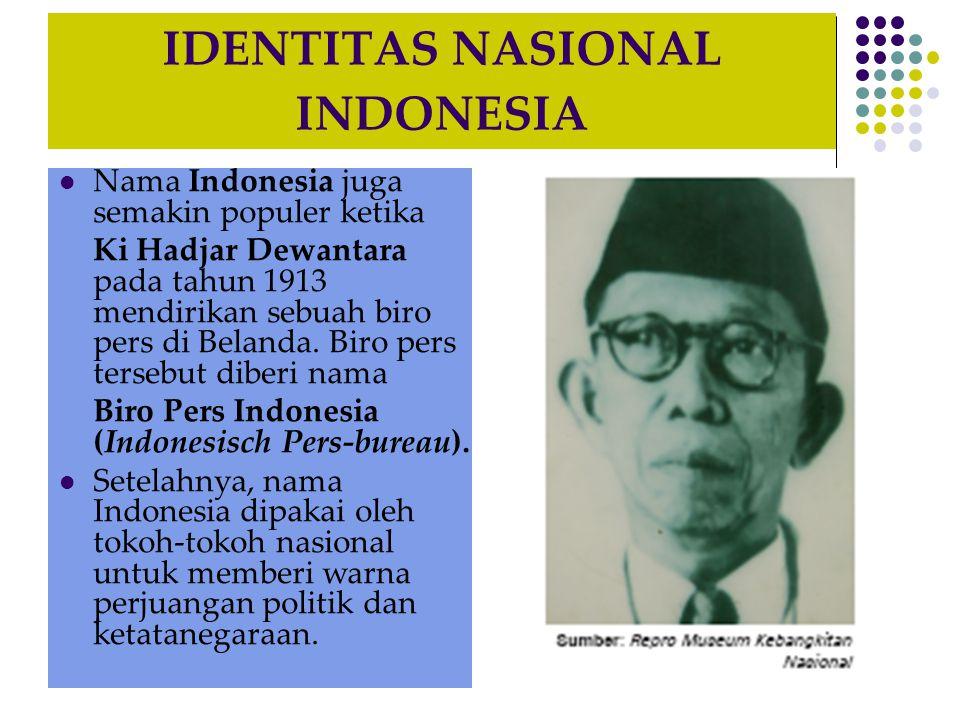 IDENTITAS NASIONAL INDONESIA Nama Indonesia juga semakin populer ketika Ki Hadjar Dewantara pada tahun 1913 mendirikan sebuah biro pers di Belanda. Bi