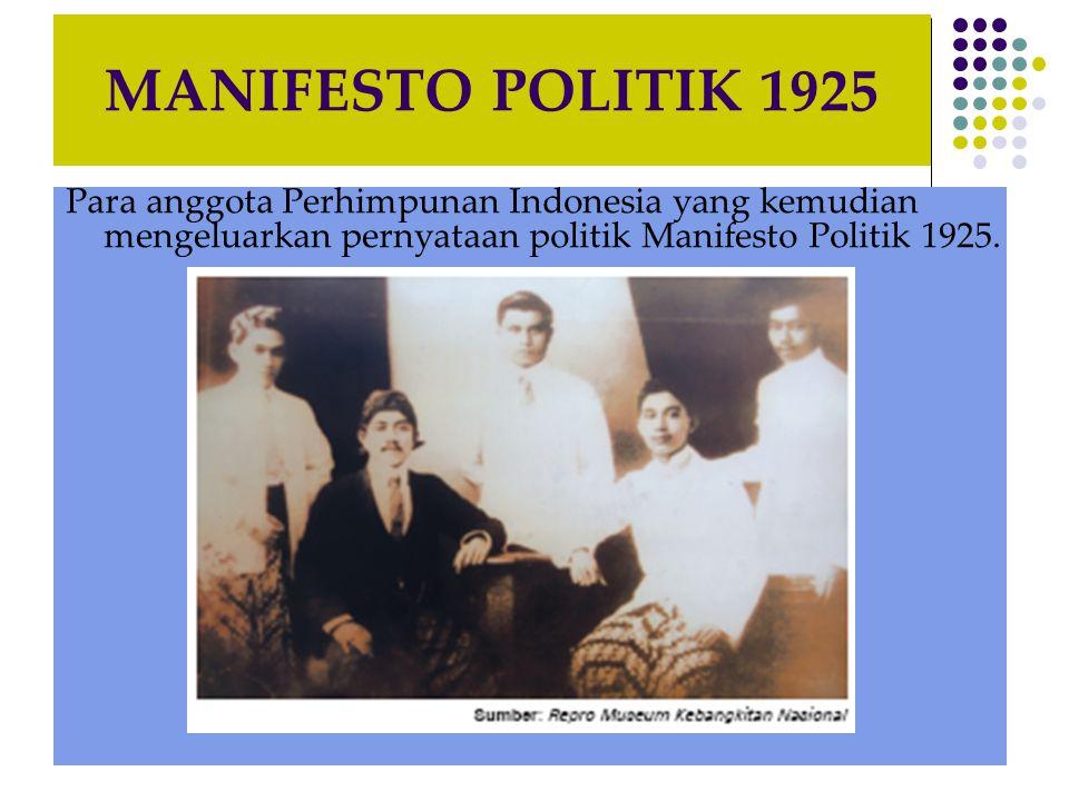 MANIFESTO POLITIK 1925 Para anggota Perhimpunan Indonesia yang kemudian mengeluarkan pernyataan politik Manifesto Politik 1925.