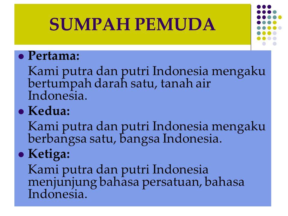 SUMPAH PEMUDA Pertama: Kami putra dan putri Indonesia mengaku bertumpah darah satu, tanah air Indonesia. Kedua: Kami putra dan putri Indonesia mengaku