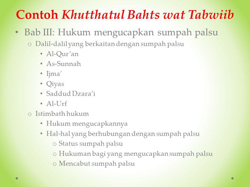 Contoh Khutthatul Bahts wat Tabwiib Bab II: Hakikat Sumpah o Definisi Sumpah Sumpah secara bahasa Sumpah secara istilah o Macam-macam Sumpah Sumpah sia-sia (Al-Yamiin Al-Laghwu) Sumpah yang berlaku (Al-Yamiin Al-Mun'aqidah) Sumpah palsu (Al-Yamiin Al-Ghumus) o Contoh-contoh Sumpah Sumpah sia-sia (Al-Yamiin Al-Laghwu) Sumpah yang berlaku (Al-Yamiin Al-Mun'aqidah) Sumpah palsu (Al-Yamiin Al-Ghumus)