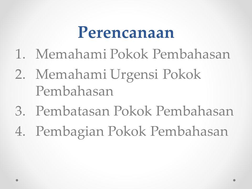 Perencanaan 1.Memahami Pokok Pembahasan 2.Memahami Urgensi Pokok Pembahasan 3.Pembatasan Pokok Pembahasan 4.Pembagian Pokok Pembahasan