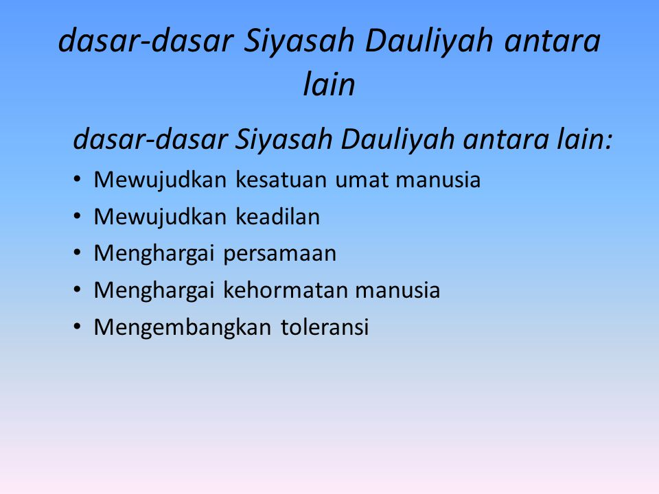 dasar-dasar Siyasah Dauliyah antara lain dasar-dasar Siyasah Dauliyah antara lain: Mewujudkan kesatuan umat manusia Mewujudkan keadilan Menghargai per