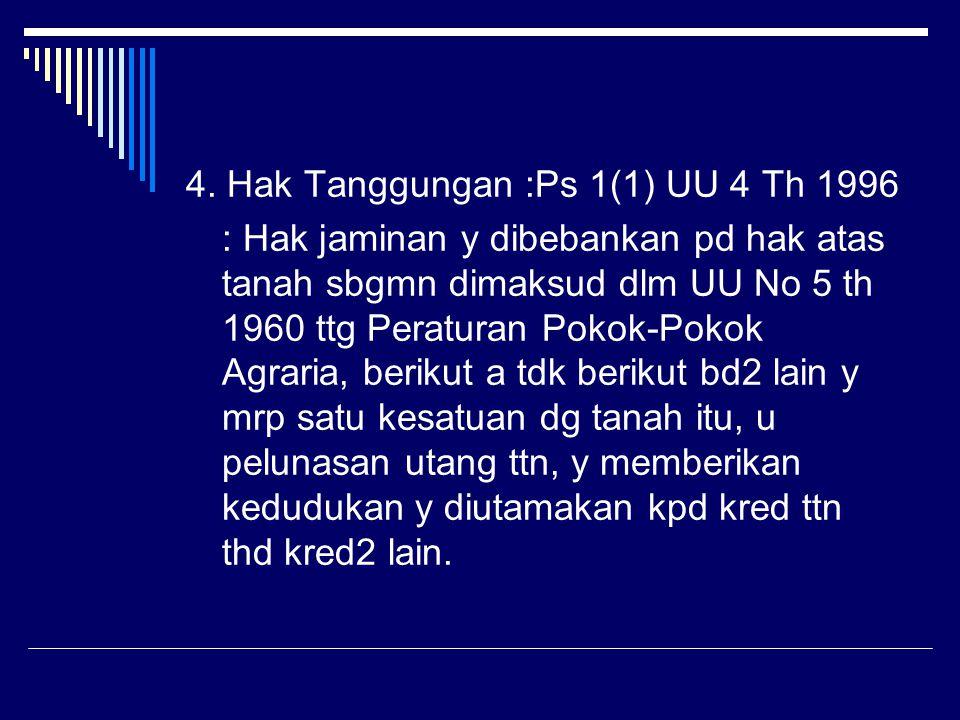 4. Hak Tanggungan :Ps 1(1) UU 4 Th 1996 : Hak jaminan y dibebankan pd hak atas tanah sbgmn dimaksud dlm UU No 5 th 1960 ttg Peraturan Pokok-Pokok Agra