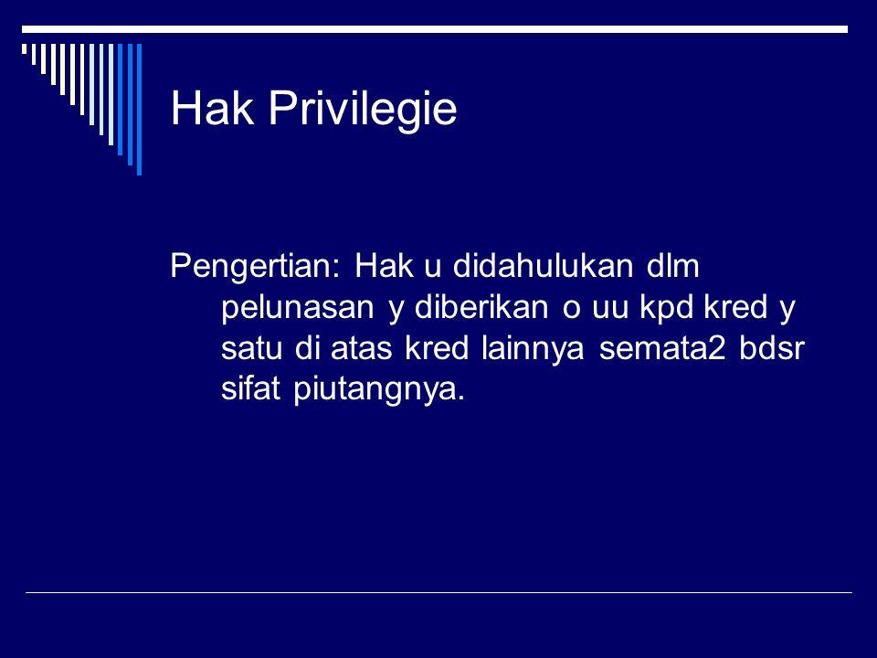 Hak Privilegie Pengertian: Hak u didahulukan dlm pelunasan y diberikan o uu kpd kred y satu di atas kred lainnya semata2 bdsr sifat piutangnya.