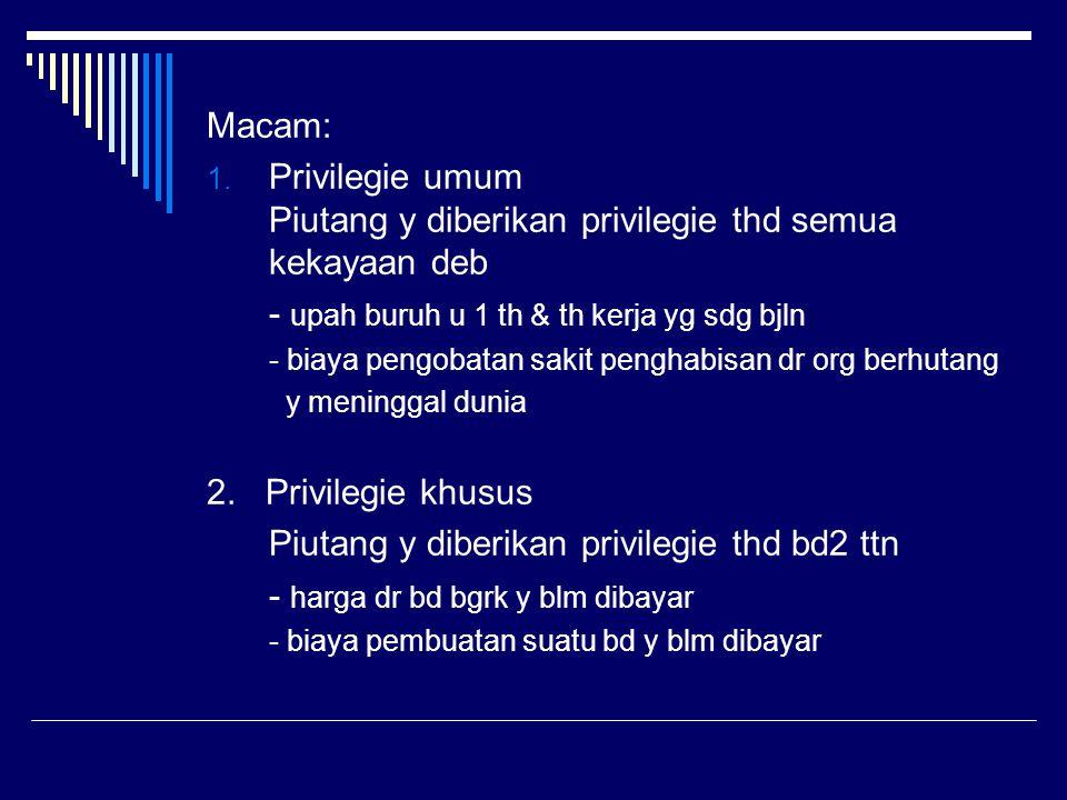 Macam: 1. Privilegie umum Piutang y diberikan privilegie thd semua kekayaan deb - upah buruh u 1 th & th kerja yg sdg bjln - biaya pengobatan sakit pe