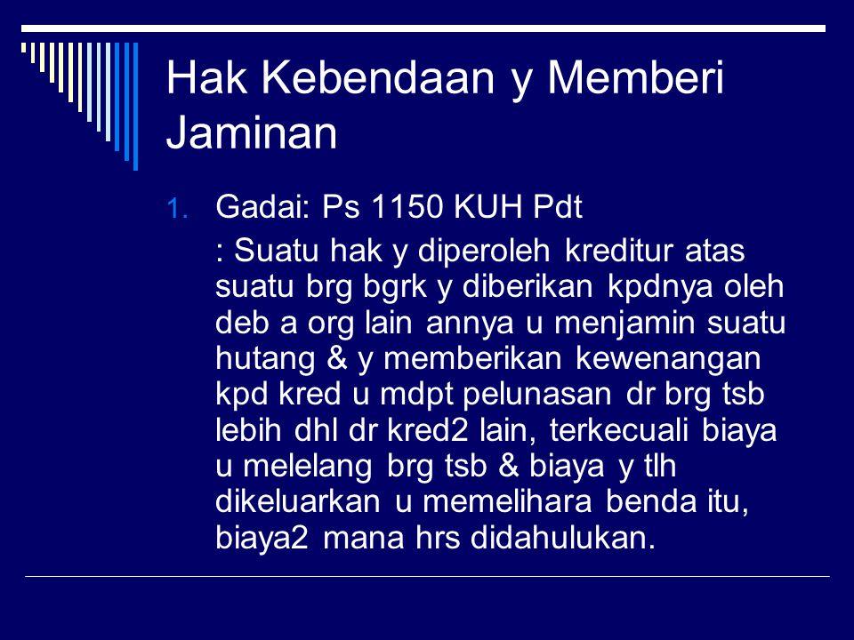 Hak Kebendaan y Memberi Jaminan 1. Gadai: Ps 1150 KUH Pdt : Suatu hak y diperoleh kreditur atas suatu brg bgrk y diberikan kpdnya oleh deb a org lain