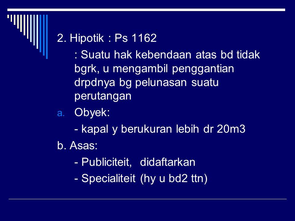 2. Hipotik : Ps 1162 : Suatu hak kebendaan atas bd tidak bgrk, u mengambil penggantian drpdnya bg pelunasan suatu perutangan a. Obyek: - kapal y beruk