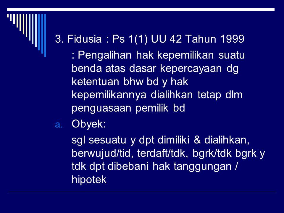 3. Fidusia : Ps 1(1) UU 42 Tahun 1999 : Pengalihan hak kepemilikan suatu benda atas dasar kepercayaan dg ketentuan bhw bd y hak kepemilikannya dialihk