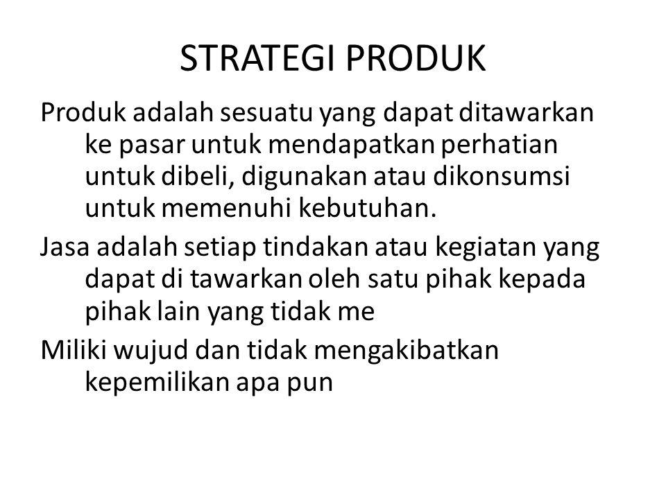 STRATEGI PRODUK Produk adalah sesuatu yang dapat ditawarkan ke pasar untuk mendapatkan perhatian untuk dibeli, digunakan atau dikonsumsi untuk memenuh