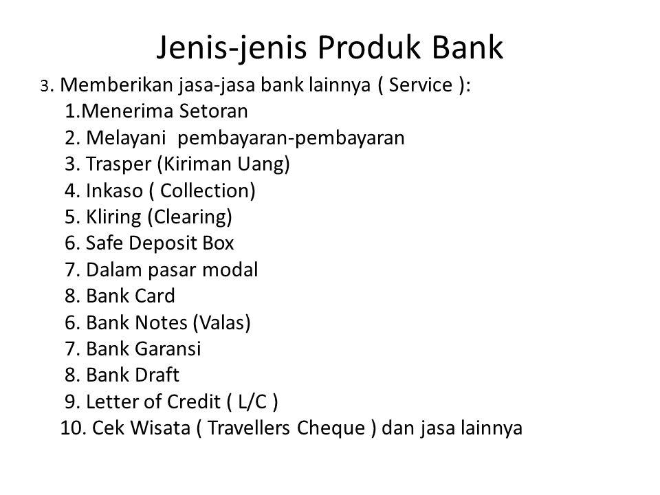 Jenis-jenis Produk Bank 3. Memberikan jasa-jasa bank lainnya ( Service ): 1.Menerima Setoran 2. Melayani pembayaran-pembayaran 3. Trasper (Kiriman Uan