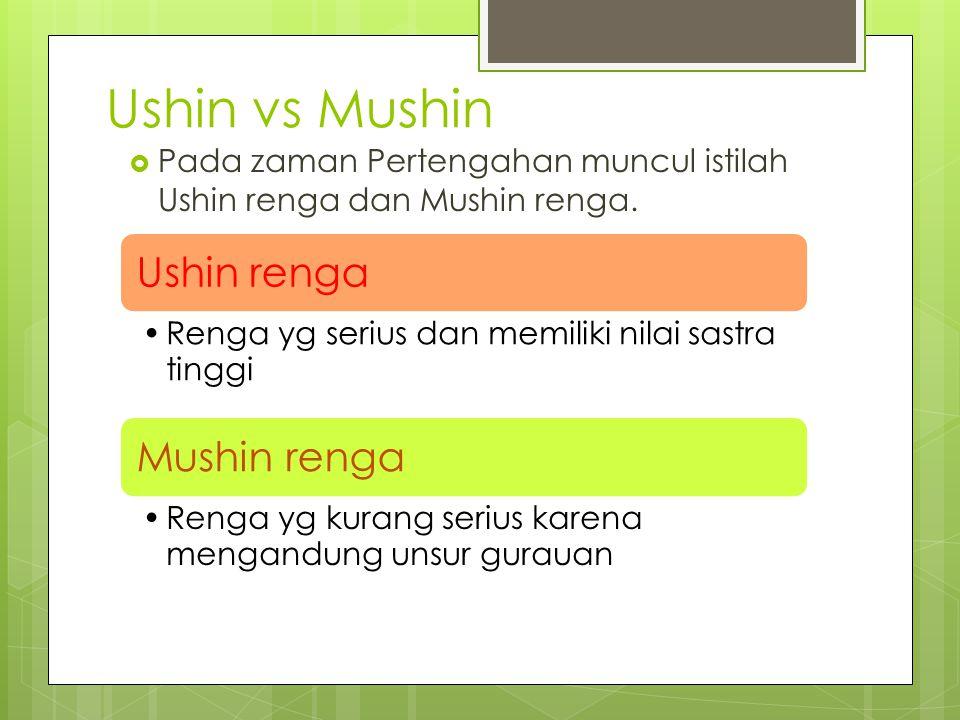Ushin vs Mushin  Pada zaman Pertengahan muncul istilah Ushin renga dan Mushin renga. Ushin renga Renga yg serius dan memiliki nilai sastra tinggi Mus