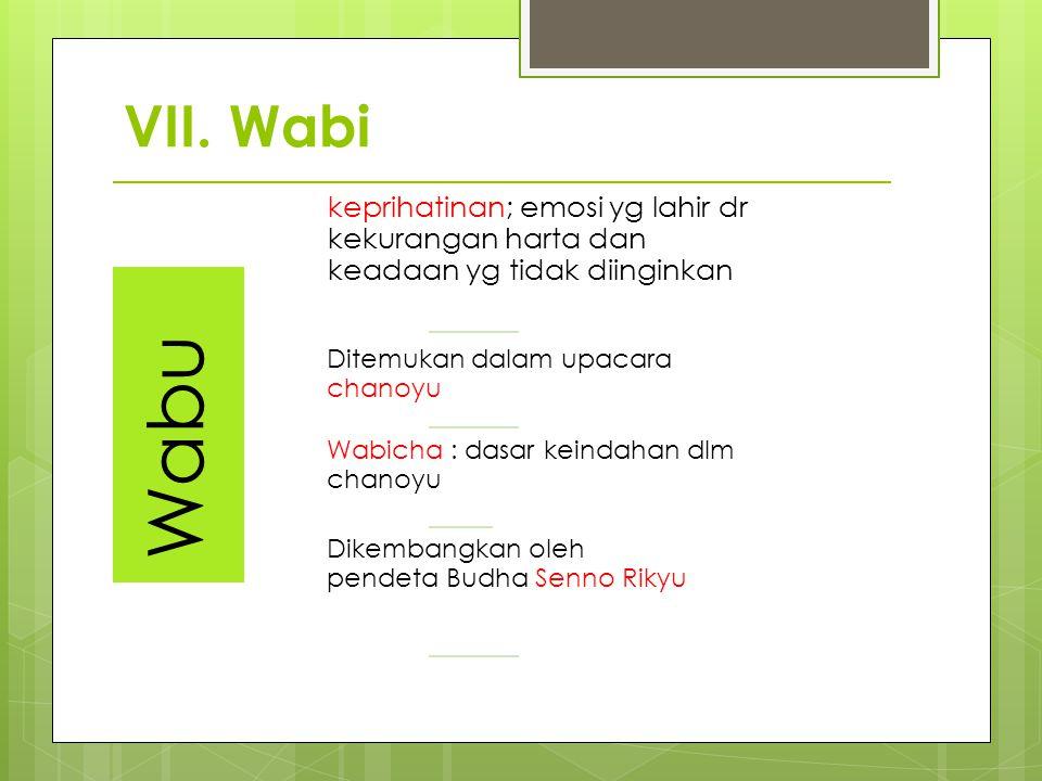 VII. Wabi Wabu keprihatinan; emosi yg lahir dr kekurangan harta dan keadaan yg tidak diinginkan Ditemukan dalam upacara chanoyu Wabicha : dasar keinda