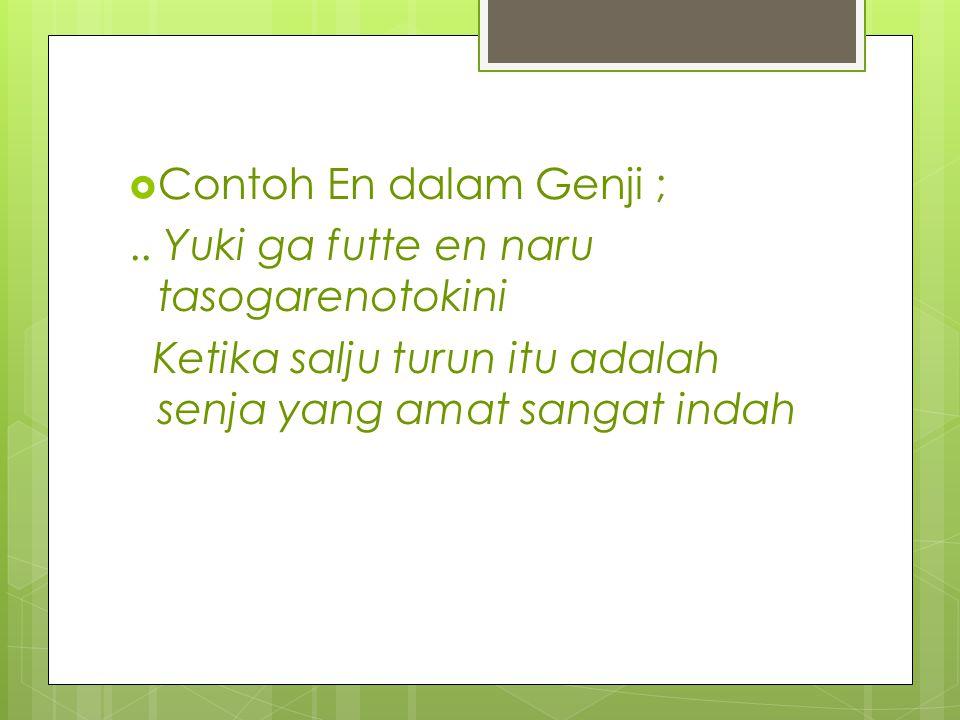  Contoh En dalam Genji ;.. Yuki ga futte en naru tasogarenotokini Ketika salju turun itu adalah senja yang amat sangat indah