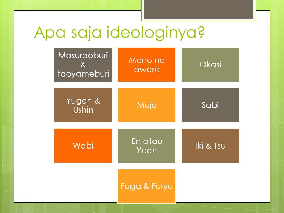 Apa saja ideologinya? Masuraoburi & taoyameburi Mono no aware Okasi Yugen & Ushin MujoSabi Wabi En atau Yoen Iki & Tsu Fuga & Furyu