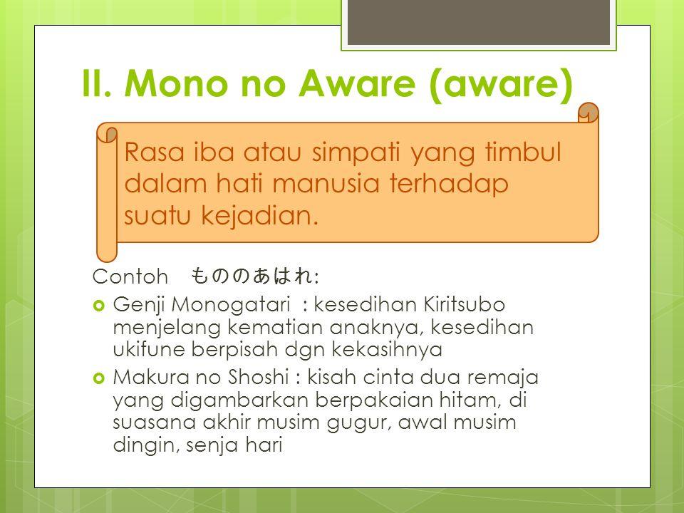 II. Mono no Aware (aware) Contoh もののあはれ :  Genji Monogatari : kesedihan Kiritsubo menjelang kematian anaknya, kesedihan ukifune berpisah dgn kekasihn