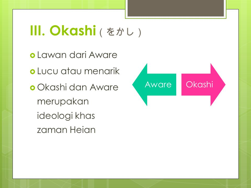 III. Okashi (をかし)  Lawan dari Aware  Lucu atau menarik  Okashi dan Aware merupakan ideologi khas zaman Heian AwareOkashi