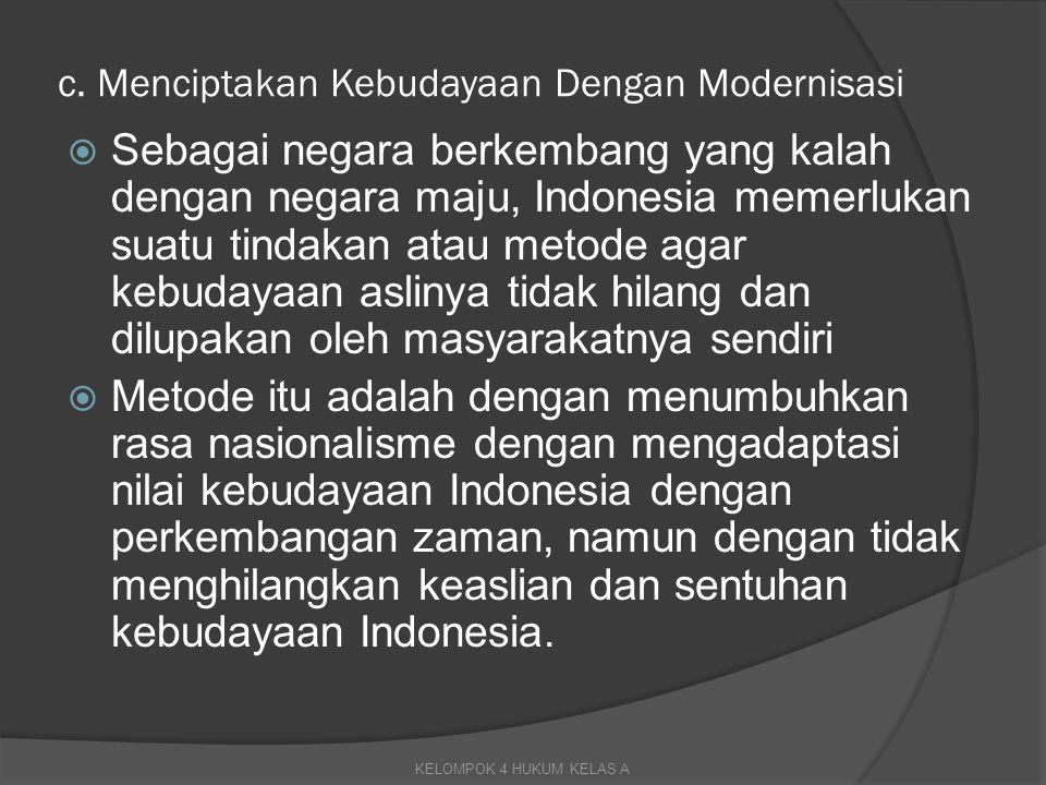 c. Menciptakan Kebudayaan Dengan Modernisasi  Sebagai negara berkembang yang kalah dengan negara maju, Indonesia memerlukan suatu tindakan atau metod